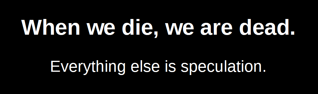When we die, we are dead. Everything else is speculation.